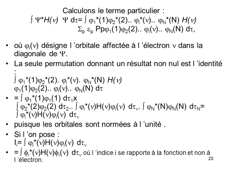 20 Calculons le terme particulier : *H( ) d = 1 *(1) 2 *(2).. i *( ).. N *(N) H( ) p p Pp 1 (1) 2 (2).. i ( ).. N (N) d, où i ( ) désigne l orbitale a