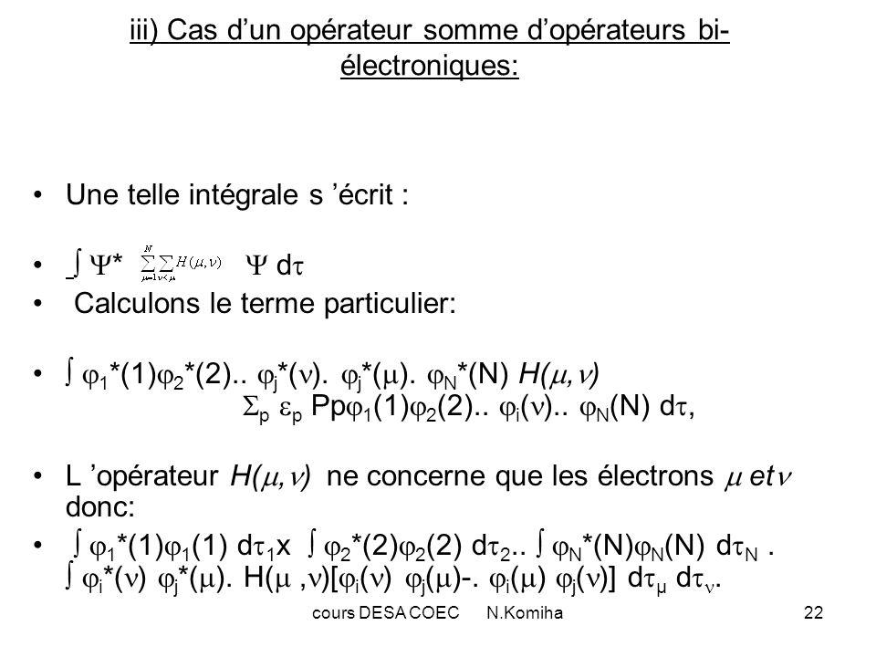 cours DESA COEC N.Komiha22 iii) Cas dun opérateur somme dopérateurs bi- électroniques: Une telle intégrale s écrit : * d Calculons le terme particulier: 1 *(1) 2 *(2)..