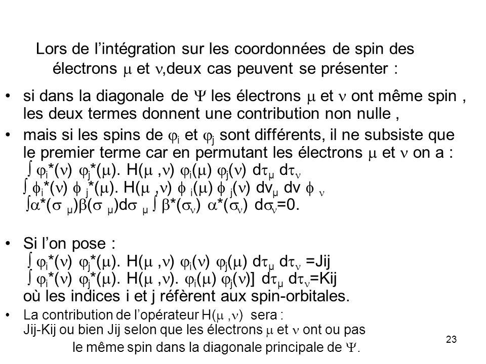 23 Lors de lintégration sur les coordonnées de spin des électrons et,deux cas peuvent se présenter : si dans la diagonale de les électrons et ont même spin, les deux termes donnent une contribution non nulle, mais si les spins de i et j sont différents, il ne subsiste que le premier terme car en permutant les électrons et on a : i *( ) j *( ).