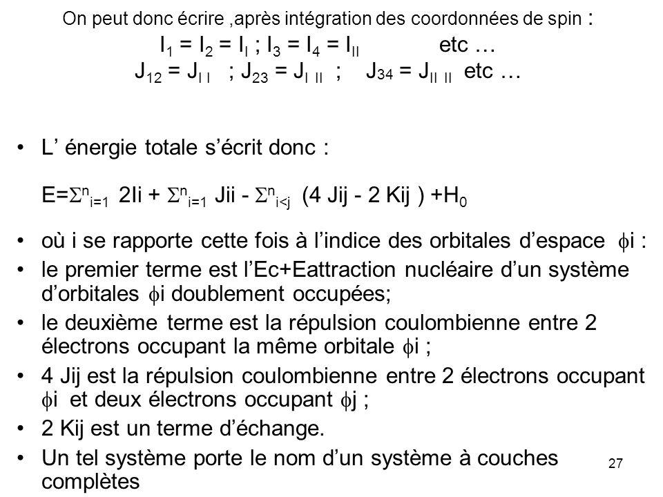 27 On peut donc écrire,après intégration des coordonnées de spin : I 1 = I 2 = I I ; I 3 = I 4 = I II etc … J 12 = J I I ; J 23 = J I II ; J 34 = J II II etc … L énergie totale sécrit donc : E= n i=1 2Ii + n i=1 Jii - n i<j (4 Jij - 2 Kij ) +H 0 où i se rapporte cette fois à lindice des orbitales despace i : le premier terme est lEc+Eattraction nucléaire dun système dorbitales i doublement occupées; le deuxième terme est la répulsion coulombienne entre 2 électrons occupant la même orbitale i ; 4 Jij est la répulsion coulombienne entre 2 électrons occupant i et deux électrons occupant j ; 2 Kij est un terme déchange.
