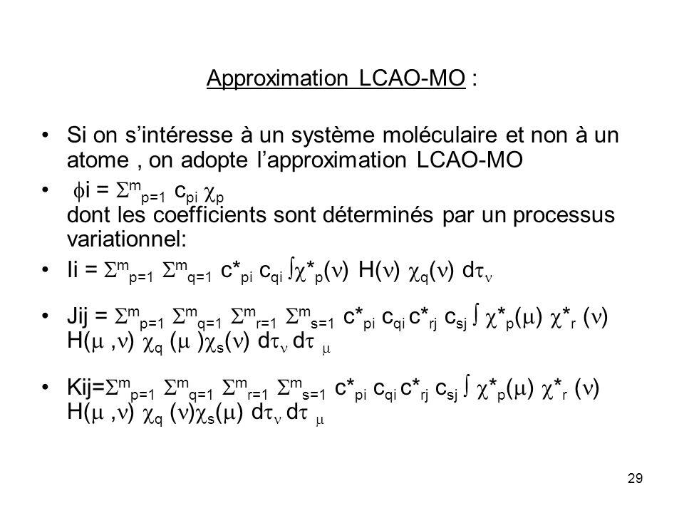 29 Approximation LCAO-MO : Si on sintéresse à un système moléculaire et non à un atome, on adopte lapproximation LCAO-MO i = m p=1 c pi p dont les coefficients sont déterminés par un processus variationnel: Ii = m p=1 m q=1 c* pi c qi * p ( ) H( ) q ( ) d Jij = m p=1 m q=1 m r=1 m s=1 c* pi c qi c* rj c sj * p ( ) * r ( ) H(, ) q ( ) s ( ) d d Kij= m p=1 m q=1 m r=1 m s=1 c* pi c qi c* rj c sj * p ( ) * r ( ) H(, ) q ( ) s ( ) d d