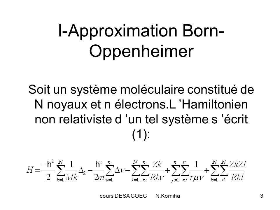 cours DESA COEC N.Komiha3 I-Approximation Born- Oppenheimer Soit un système moléculaire constitué de N noyaux et n électrons.L Hamiltonien non relativ