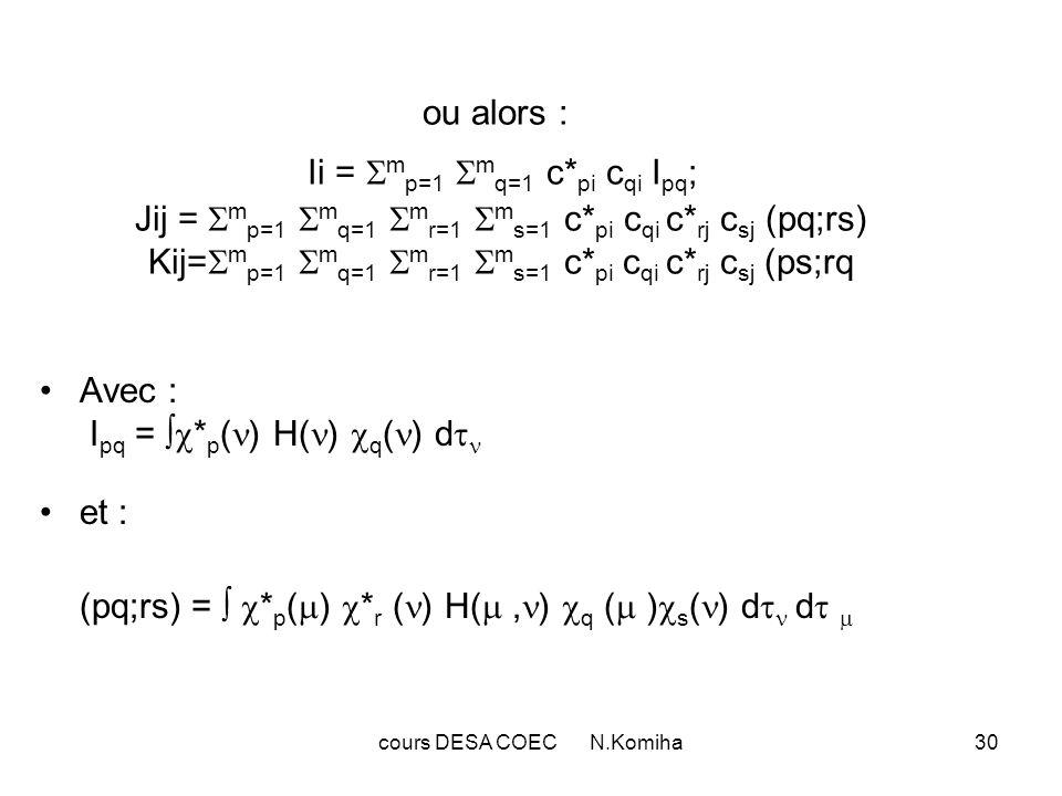 cours DESA COEC N.Komiha30 ou alors : Ii = m p=1 m q=1 c* pi c qi I pq ; Jij = m p=1 m q=1 m r=1 m s=1 c* pi c qi c* rj c sj (pq;rs) Kij= m p=1 m q=1 m r=1 m s=1 c* pi c qi c* rj c sj (ps;rq Avec : I pq = * p ( ) H( ) q ( ) d et : (pq;rs) = * p ( ) * r ( ) H(, ) q ( ) s ( ) d d