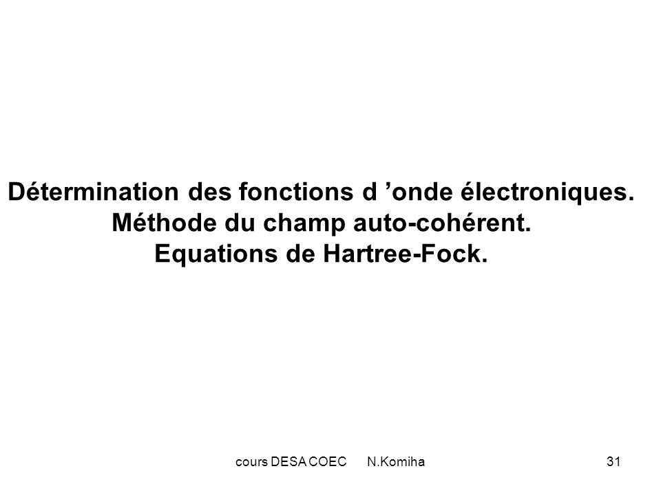 cours DESA COEC N.Komiha31 Détermination des fonctions d onde électroniques. Méthode du champ auto-cohérent. Equations de Hartree-Fock.