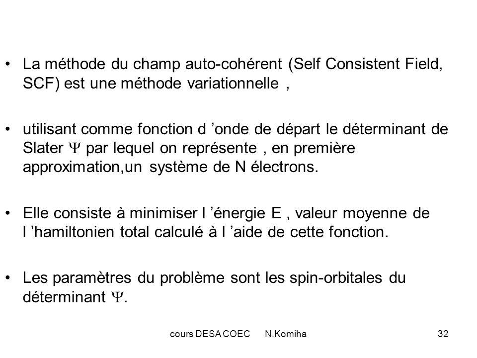 cours DESA COEC N.Komiha32 La méthode du champ auto-cohérent (Self Consistent Field, SCF) est une méthode variationnelle, utilisant comme fonction d o
