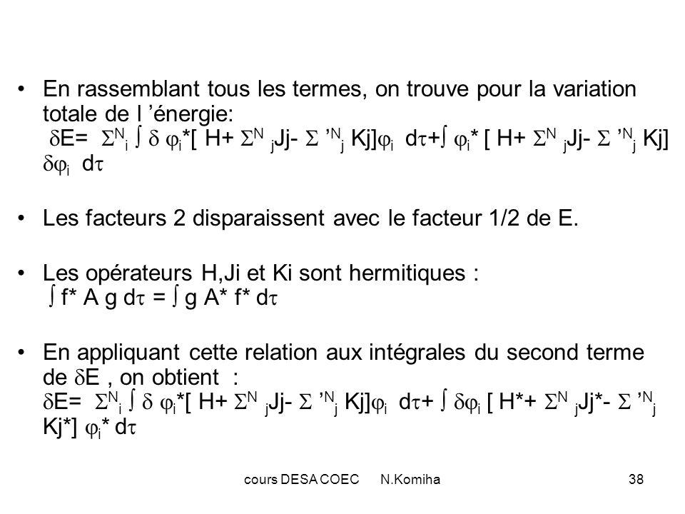 cours DESA COEC N.Komiha38 En rassemblant tous les termes, on trouve pour la variation totale de l énergie: E= N i i *[ H+ N j Jj- N j Kj] i d + i * [ H+ N j Jj- N j Kj] i d Les facteurs 2 disparaissent avec le facteur 1/2 de E.