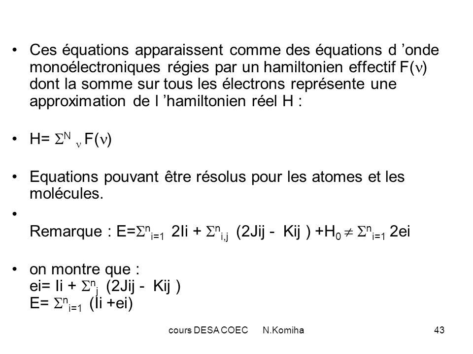 cours DESA COEC N.Komiha43 Ces équations apparaissent comme des équations d onde monoélectroniques régies par un hamiltonien effectif F( ) dont la somme sur tous les électrons représente une approximation de l hamiltonien réel H : H= N F( ) Equations pouvant être résolus pour les atomes et les molécules.