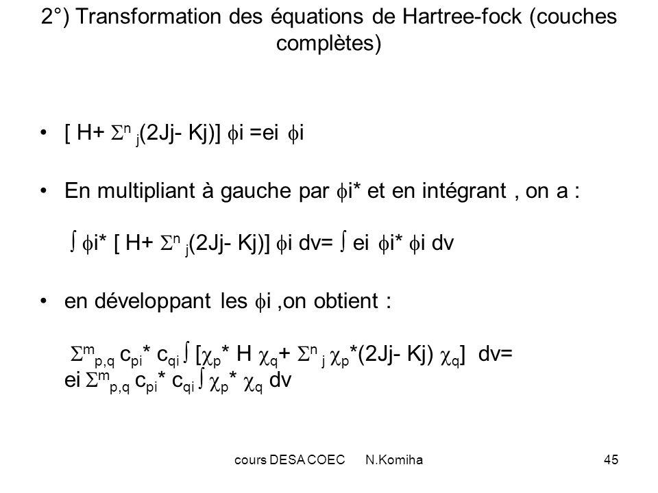 cours DESA COEC N.Komiha45 2°) Transformation des équations de Hartree-fock (couches complètes) [ H+ n j (2Jj- Kj)] i =ei i En multipliant à gauche par i* et en intégrant, on a : i* [ H+ n j (2Jj- Kj)] i dv= ei i* i dv en développant les i,on obtient : m p,q c pi * c qi [ p * H q + n j p *(2Jj- Kj) q ] dv= ei m p,q c pi * c qi p * q dv