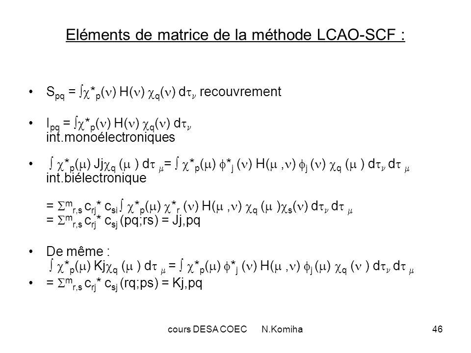 cours DESA COEC N.Komiha46 Eléments de matrice de la méthode LCAO-SCF : S pq = * p ( ) H( ) q ( ) d recouvrement I pq = * p ( ) H( ) q ( ) d int.monoé