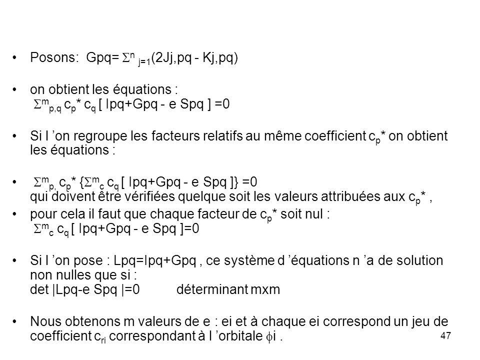 47 Posons: Gpq= n j=1 (2Jj,pq - Kj,pq) on obtient les équations : m p,q c p * c q [ Ipq+Gpq - e Spq ] =0 Si l on regroupe les facteurs relatifs au même coefficient c p * on obtient les équations : m p, c p * { m c c q [ Ipq+Gpq - e Spq ]} =0 qui doivent être vérifiées quelque soit les valeurs attribuées aux c p *, pour cela il faut que chaque facteur de c p * soit nul : m c c q [ Ipq+Gpq - e Spq ]=0 Si l on pose : Lpq=Ipq+Gpq, ce système d équations n a de solution non nulles que si : det |Lpq-e Spq |=0 déterminant mxm Nous obtenons m valeurs de e : ei et à chaque ei correspond un jeu de coefficient c ri correspondant à l orbitale i.