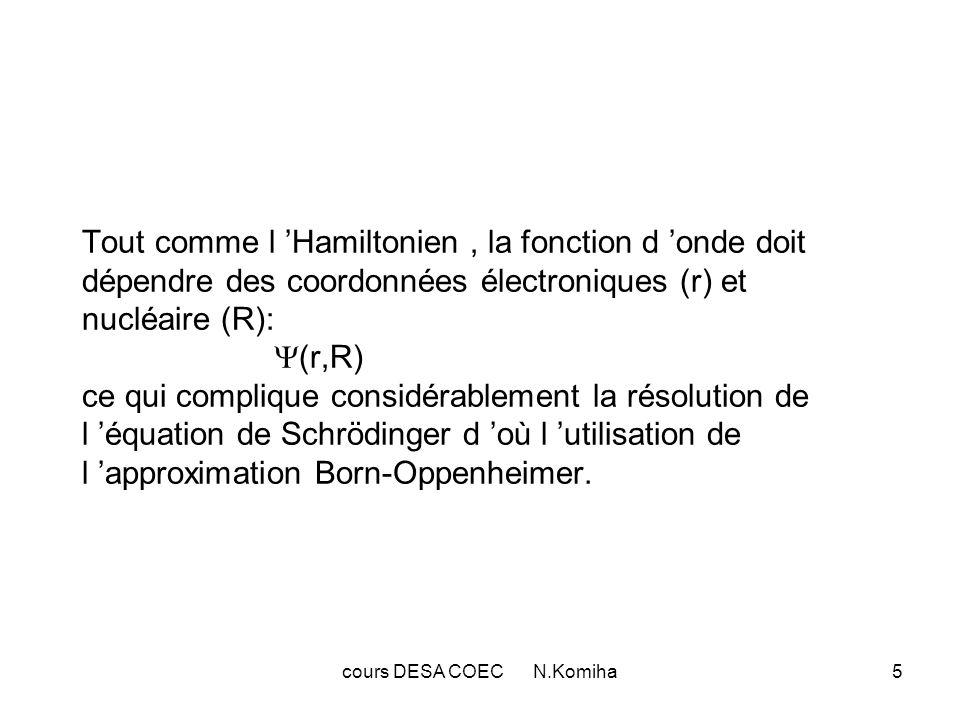 cours DESA COEC N.Komiha5 Tout comme l Hamiltonien, la fonction d onde doit dépendre des coordonnées électroniques (r) et nucléaire (R): (r,R) ce qui