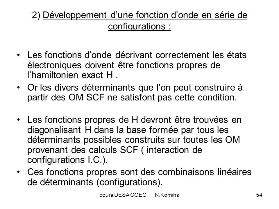 cours DESA COEC N.Komiha54 2) Développement dune fonction donde en série de configurations : Les fonctions donde décrivant correctement les états électroniques doivent être fonctions propres de lhamiltonien exact H.