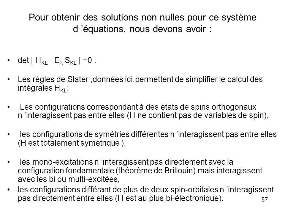 57 Pour obtenir des solutions non nulles pour ce système d équations, nous devons avoir : det | H KL - E S KL | =0. Les règles de Slater,données ici,p