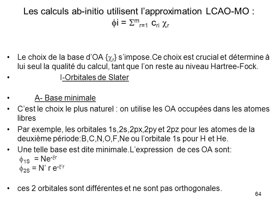 64 Les calculs ab-initio utilisent lapproximation LCAO-MO : i = m r=1 c ri r Le choix de la base dOA { r } simpose.Ce choix est crucial et détermine à lui seul la qualité du calcul, tant que lon reste au niveau Hartree-Fock.