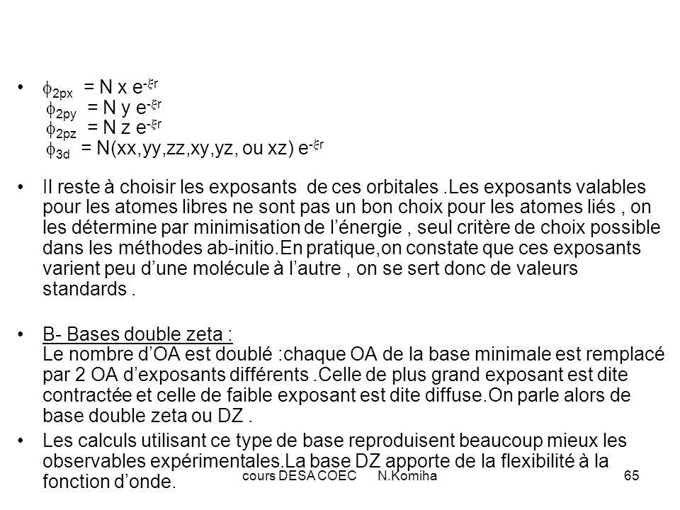 cours DESA COEC N.Komiha65 2px = N x e - r 2py = N y e - r 2pz = N z e - r 3d = N(xx,yy,zz,xy,yz, ou xz) e - r Il reste à choisir les exposants de ces orbitales.Les exposants valables pour les atomes libres ne sont pas un bon choix pour les atomes liés, on les détermine par minimisation de lénergie, seul critère de choix possible dans les méthodes ab-initio.En pratique,on constate que ces exposants varient peu dune molécule à lautre, on se sert donc de valeurs standards.