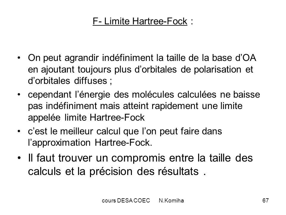 cours DESA COEC N.Komiha67 F- Limite Hartree-Fock : On peut agrandir indéfiniment la taille de la base dOA en ajoutant toujours plus dorbitales de polarisation et dorbitales diffuses ; cependant lénergie des molécules calculées ne baisse pas indéfiniment mais atteint rapidement une limite appelée limite Hartree-Fock cest le meilleur calcul que lon peut faire dans lapproximation Hartree-Fock.