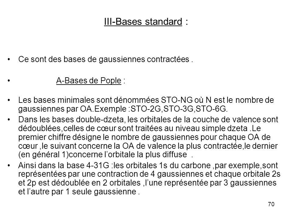 70 III-Bases standard : Ce sont des bases de gaussiennes contractées. A-Bases de Pople : Les bases minimales sont dénommées STO-NG où N est le nombre
