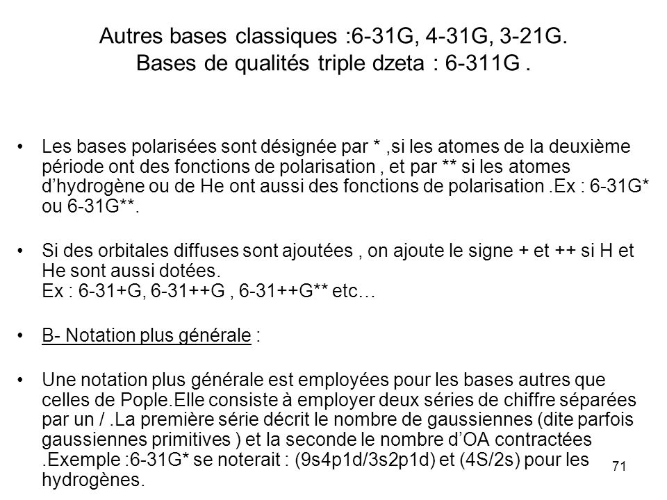 71 Autres bases classiques :6-31G, 4-31G, 3-21G. Bases de qualités triple dzeta : 6-311G. Les bases polarisées sont désignée par *,si les atomes de la