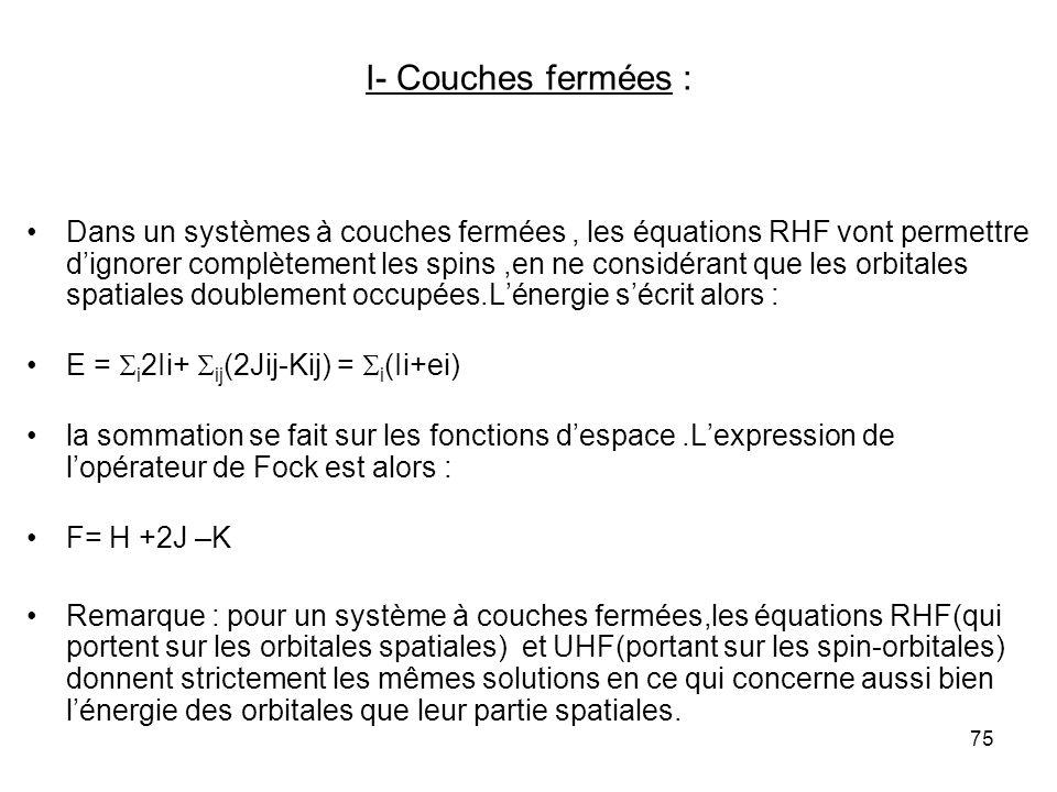 75 I- Couches fermées : Dans un systèmes à couches fermées, les équations RHF vont permettre dignorer complètement les spins,en ne considérant que les orbitales spatiales doublement occupées.Lénergie sécrit alors : E = i 2Ii+ ij (2Jij-Kij) = i (Ii+ei) la sommation se fait sur les fonctions despace.Lexpression de lopérateur de Fock est alors : F= H +2J –K Remarque : pour un système à couches fermées,les équations RHF(qui portent sur les orbitales spatiales) et UHF(portant sur les spin-orbitales) donnent strictement les mêmes solutions en ce qui concerne aussi bien lénergie des orbitales que leur partie spatiales.