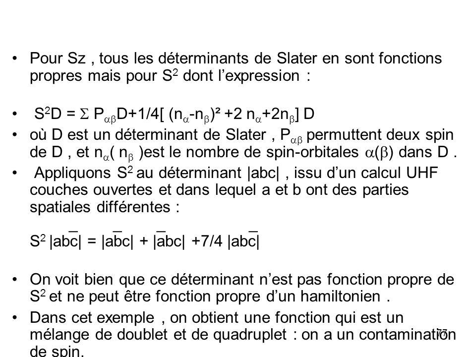 77 Pour Sz, tous les déterminants de Slater en sont fonctions propres mais pour S 2 dont lexpression : S 2 D = P D+1/4[ (n -n )² +2 n +2n ] D où D est un déterminant de Slater, P permuttent deux spin de D, et n ( n )est le nombre de spin-orbitales ( ) dans D.