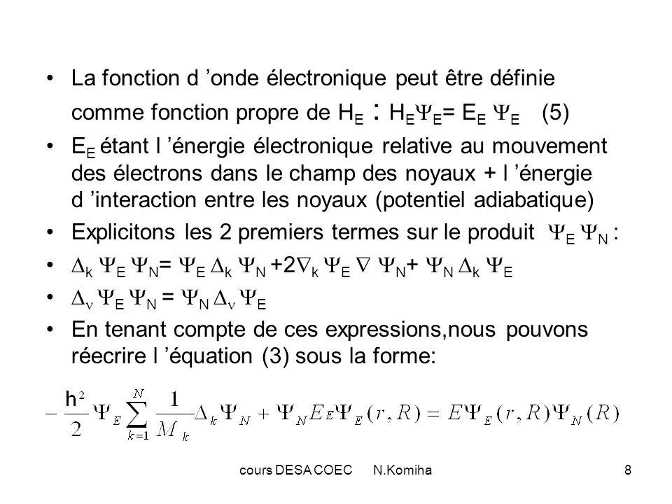 cours DESA COEC N.Komiha8 La fonction d onde électronique peut être définie comme fonction propre de H E : H E E = E E E (5) E E étant l énergie élect