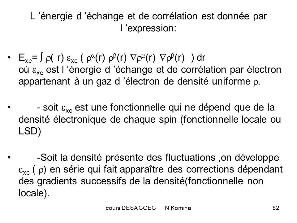 cours DESA COEC N.Komiha82 L énergie d échange et de corrélation est donnée par l expression: E xc = ( r) xc ( (r) (r) (r) (r) ) dr où xc est l énergie d échange et de corrélation par électron appartenant à un gaz d électron de densité uniforme.