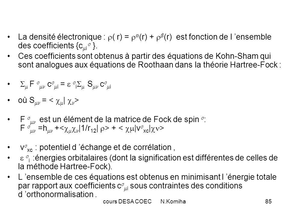 cours DESA COEC N.Komiha85 La densité électronique : ( r) = (r) + (r) est fonction de l ensemble des coefficients {c i }. Ces coefficients sont obtenu