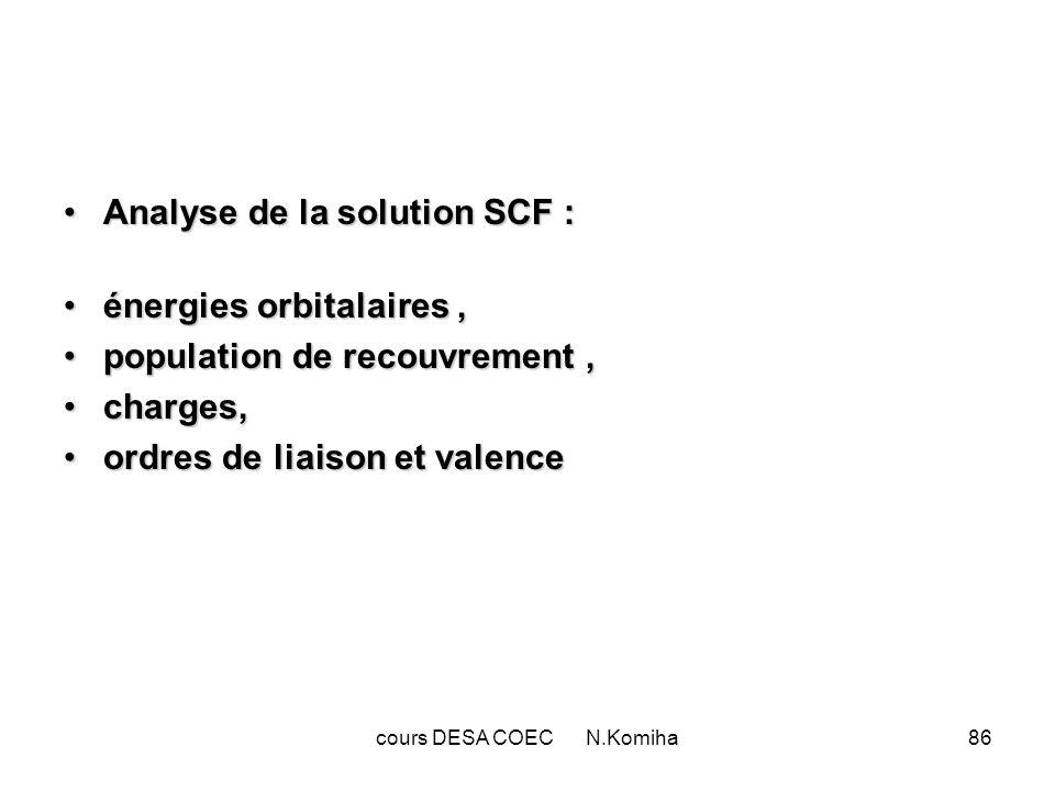cours DESA COEC N.Komiha86 Analyse de la solution SCF :Analyse de la solution SCF : énergies orbitalaires,énergies orbitalaires, population de recouvrement,population de recouvrement, charges,charges, ordres de liaison et valenceordres de liaison et valence
