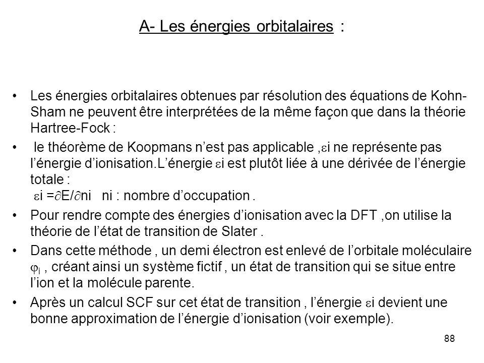 88 A- Les énergies orbitalaires : Les énergies orbitalaires obtenues par résolution des équations de Kohn- Sham ne peuvent être interprétées de la même façon que dans la théorie Hartree-Fock : le théorème de Koopmans nest pas applicable, i ne représente pas lénergie dionisation.Lénergie i est plutôt liée à une dérivée de lénergie totale : i = E/ ni ni : nombre doccupation.