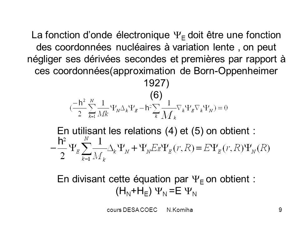 cours DESA COEC N.Komiha9 La fonction donde électronique E doit être une fonction des coordonnées nucléaires à variation lente, on peut négliger ses d