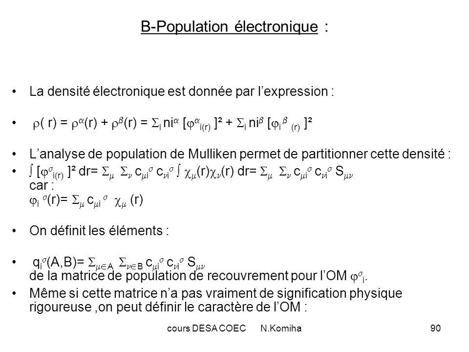 cours DESA COEC N.Komiha90 B-Population électronique : La densité électronique est donnée par lexpression : ( r) = (r) + (r) = i ni [ i(r) ]² + i ni [ i (r) ]² Lanalyse de population de Mulliken permet de partitionner cette densité : [ i(r) ]² dr= c i c i (r) (r) dr= c i c i S car : i (r)= c i (r) On définit les éléments : q i (A,B)= A B c i c i S de la matrice de population de recouvrement pour lOM i.
