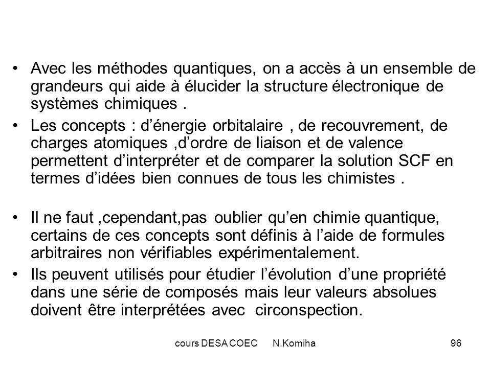 cours DESA COEC N.Komiha96 Avec les méthodes quantiques, on a accès à un ensemble de grandeurs qui aide à élucider la structure électronique de systèmes chimiques.