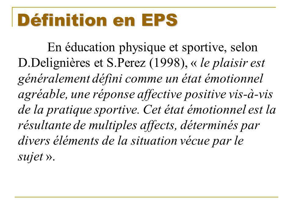 Définition en EPS En éducation physique et sportive, selon D.Delignières et S.Perez (1998), « le plaisir est généralement défini comme un état émotion