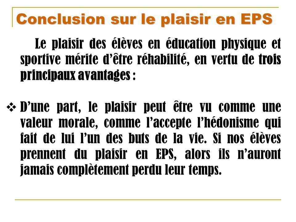 Conclusion sur le plaisir en EPS Le plaisir des élèves en éducation physique et sportive mérite dêtre réhabilité, en vertu de trois principaux avantag