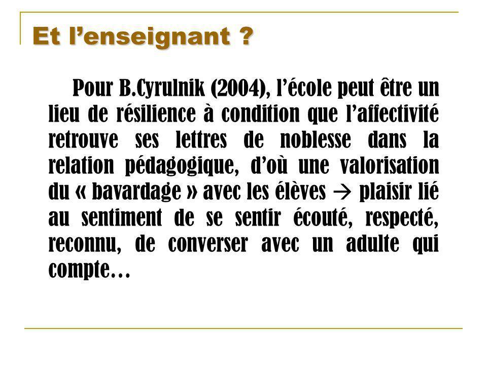 Et lenseignant ? Pour B.Cyrulnik (2004), lécole peut être un lieu de résilience à condition que laffectivité retrouve ses lettres de noblesse dans la