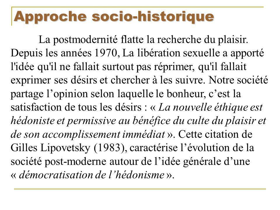 Approche socio-historique La postmodernité flatte la recherche du plaisir. Depuis les années 1970, La libération sexuelle a apporté l'idée qu'il ne fa