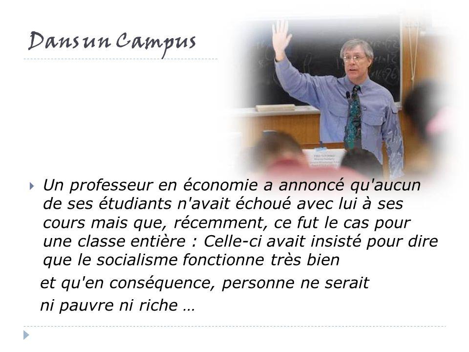 Dans un Campus Un professeur en économie a annoncé qu aucun de ses étudiants n avait échoué avec lui à ses cours mais que, récemment, ce fut le cas pour une classe entière : Celle-ci avait insisté pour dire que le socialisme fonctionne très bien et qu en conséquence, personne ne serait ni pauvre ni riche …