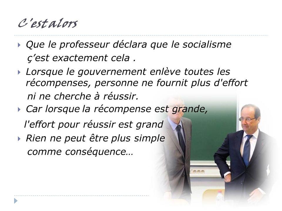 C est alors Que le professeur déclara que le socialisme çest exactement cela.