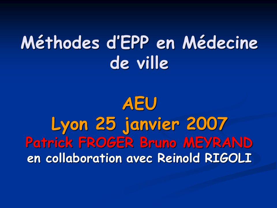 Méthodes dEPP en Médecine de ville AEU Lyon 25 janvier 2007 Patrick FROGER Bruno MEYRAND en collaboration avec Reinold RIGOLI