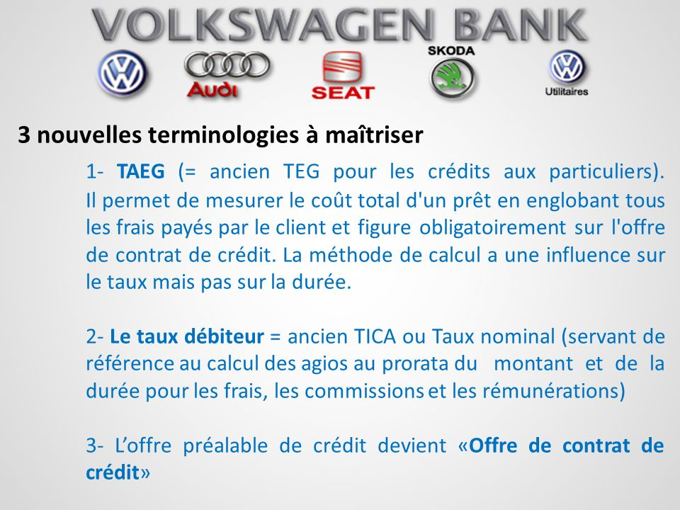 3 nouvelles terminologies à maîtriser 1- TAEG (= ancien TEG pour les crédits aux particuliers). Il permet de mesurer le coût total d'un prêt en englob