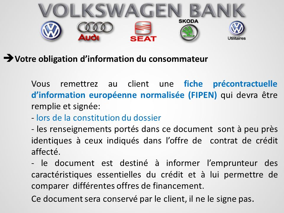 Votre obligation dinformation du consommateur Vous remettrez au client une fiche précontractuelle dinformation européenne normalisée (FIPEN) qui devra