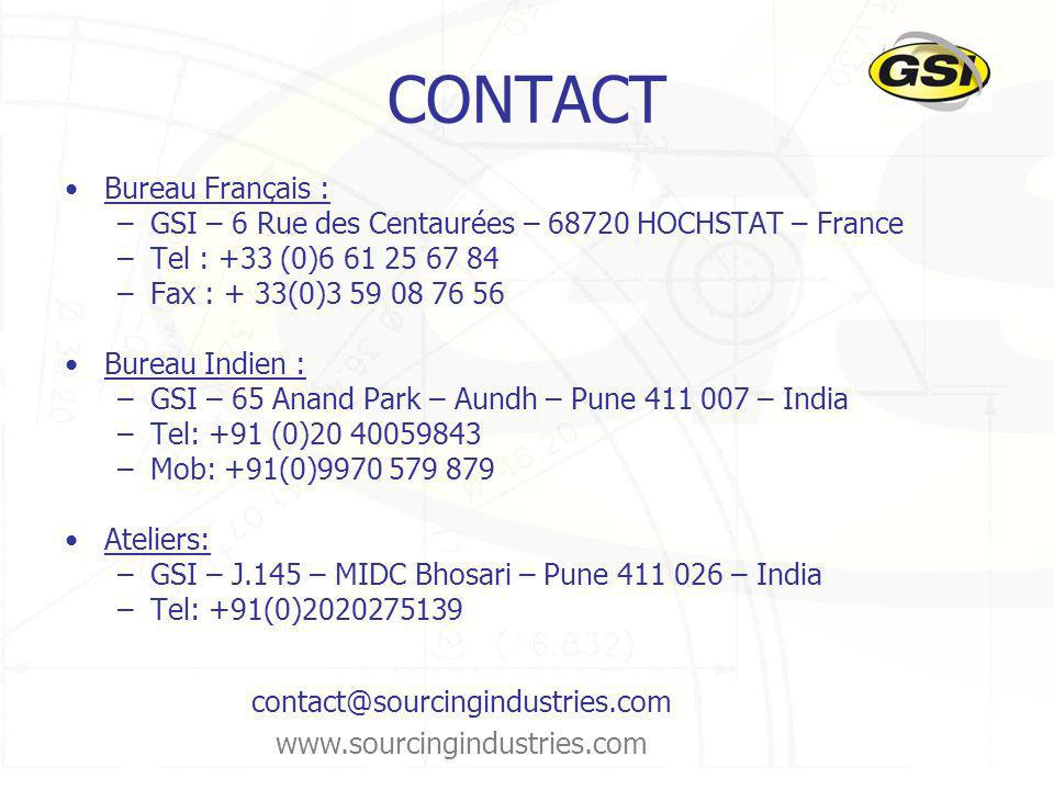 CONTACT Bureau Français : –GSI – 6 Rue des Centaurées – 68720 HOCHSTAT – France –Tel : +33 (0)6 61 25 67 84 –Fax : + 33(0)3 59 08 76 56 Bureau Indien : –GSI – 65 Anand Park – Aundh – Pune 411 007 – India –Tel: +91 (0)20 40059843 –Mob: +91(0)9970 579 879 Ateliers: –GSI – J.145 – MIDC Bhosari – Pune 411 026 – India –Tel: +91(0)2020275139 contact@sourcingindustries.com www.sourcingindustries.com