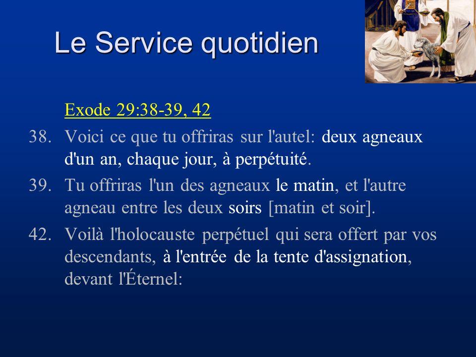 Le Service quotidien Exode 29:38-39, 42 38.Voici ce que tu offriras sur l'autel: deux agneaux d'un an, chaque jour, à perpétuité. 39.Tu offriras l'un