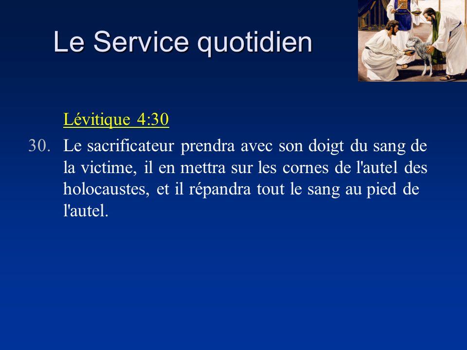 Le Service quotidien Lévitique 4:30 30.Le sacrificateur prendra avec son doigt du sang de la victime, il en mettra sur les cornes de l'autel des holoc