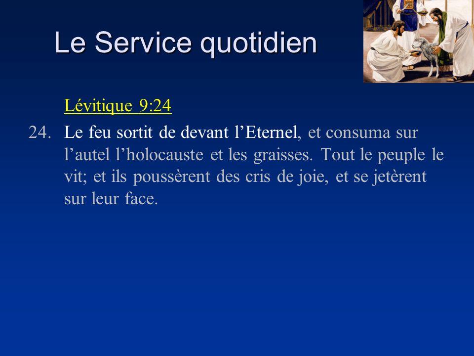 Le Service quotidien Lévitique 9:24 24.Le feu sortit de devant lEternel, et consuma sur lautel lholocauste et les graisses. Tout le peuple le vit; et