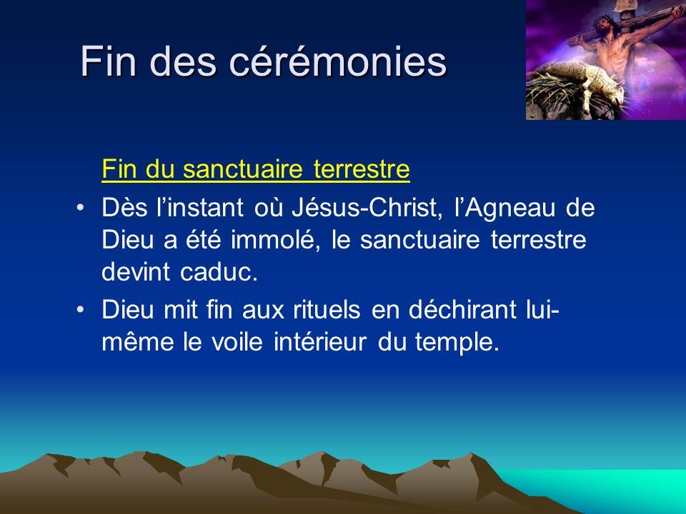 Fin des cérémonies Fin du sanctuaire terrestre Dès linstant où Jésus-Christ, lAgneau de Dieu a été immolé, le sanctuaire terrestre devint caduc. Dieu