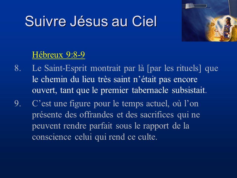 Suivre Jésus au Ciel Hébreux 9:8-9 8.Le Saint-Esprit montrait par là [par les rituels] que le chemin du lieu très saint nétait pas encore ouvert, tant