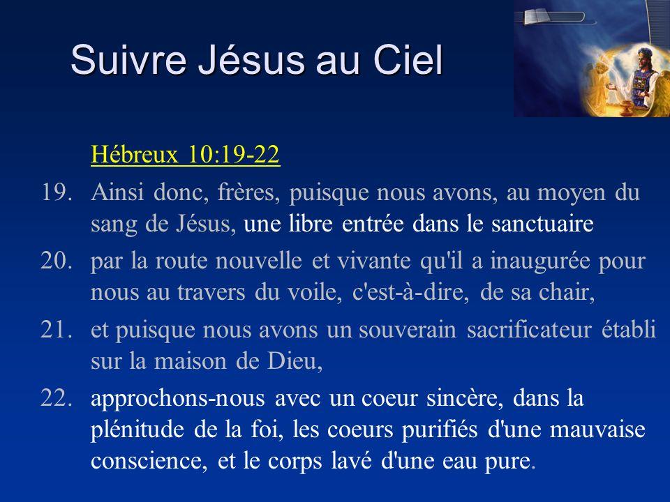 Suivre Jésus au Ciel Hébreux 10:19-22 19.Ainsi donc, frères, puisque nous avons, au moyen du sang de Jésus, une libre entrée dans le sanctuaire 20.par
