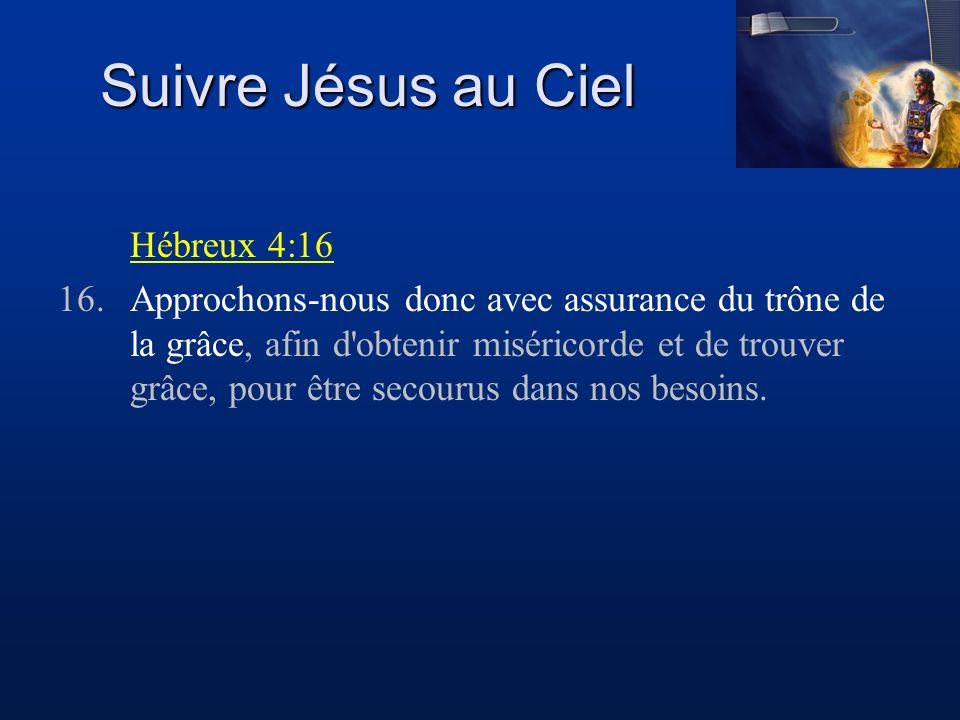 Suivre Jésus au Ciel Hébreux 4:16 16.Approchons-nous donc avec assurance du trône de la grâce, afin d'obtenir miséricorde et de trouver grâce, pour êt
