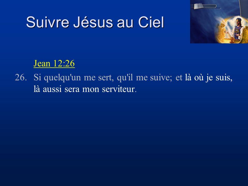 Suivre Jésus au Ciel Jean 12:26 26.Si quelqu'un me sert, qu'il me suive; et là où je suis, là aussi sera mon serviteur.
